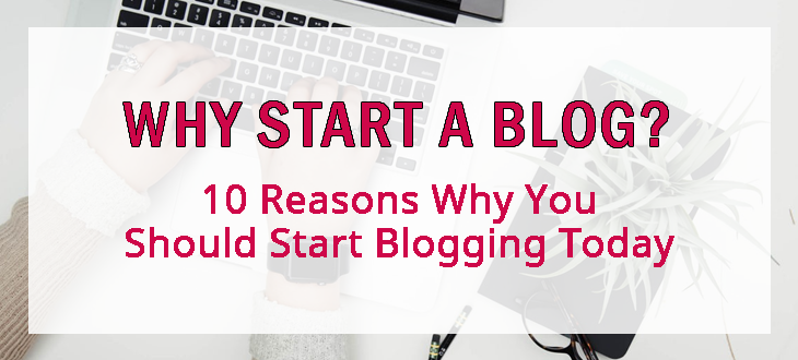 Why start a blog? 10 Reasons Why You Should Start Blogging Today