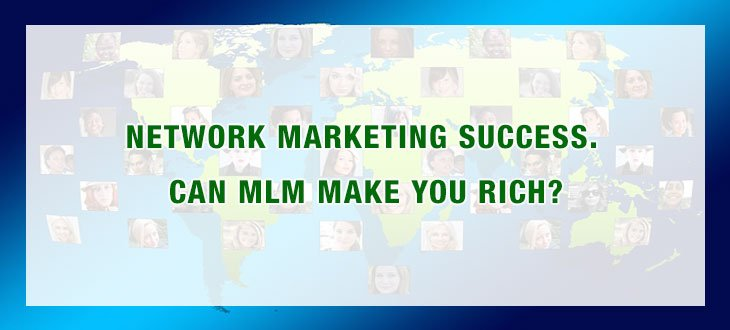 Network Marketing Success. Can MLM Make You Rich?
